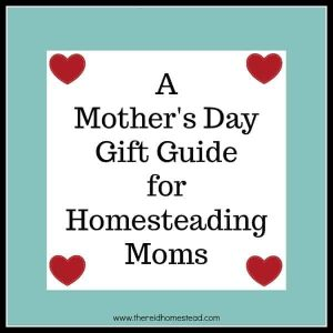 A Mother's Day Gift Guide for Homesteading Moms -The Reid Homestead #mom #mothersday #love