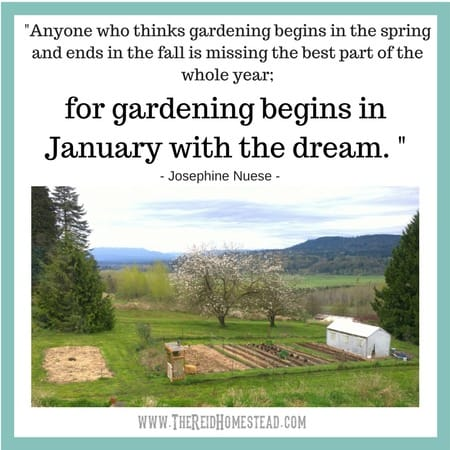 """view of a vegetable garden with quote by Josephine Nuese """"Anyone who things gardening begins in the spring and ends in the fall is missing the best part of the whole year: for gardening begins in January with the dream."""""""